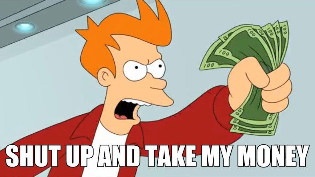 "Fry from Futurama going ""Shut up and take my money"""