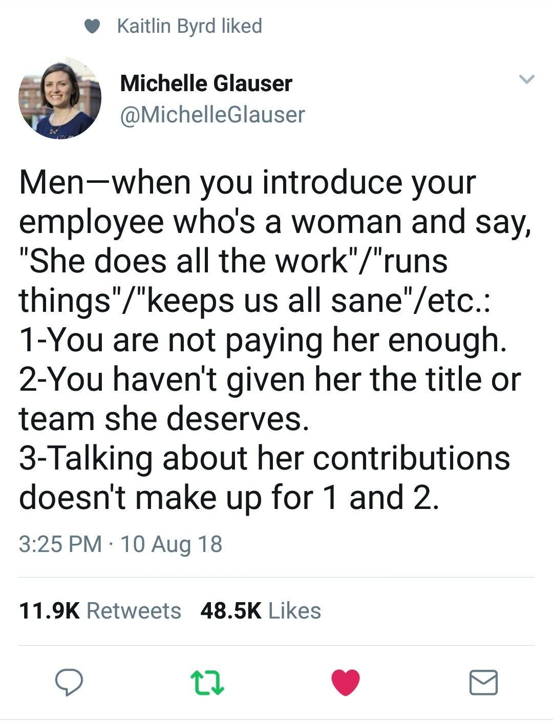 """A quote from Michelle Glauser. Men, when you introduce your employee who's a woman and say """"She does all the work""""/""""runs things""""/""""keeps us all sane""""/etc.: 1- You are not paying her enough. 2- You haven't given her the title or team she deserves. 3- Talking about her contributions doesn't make up for 1 and 2."""