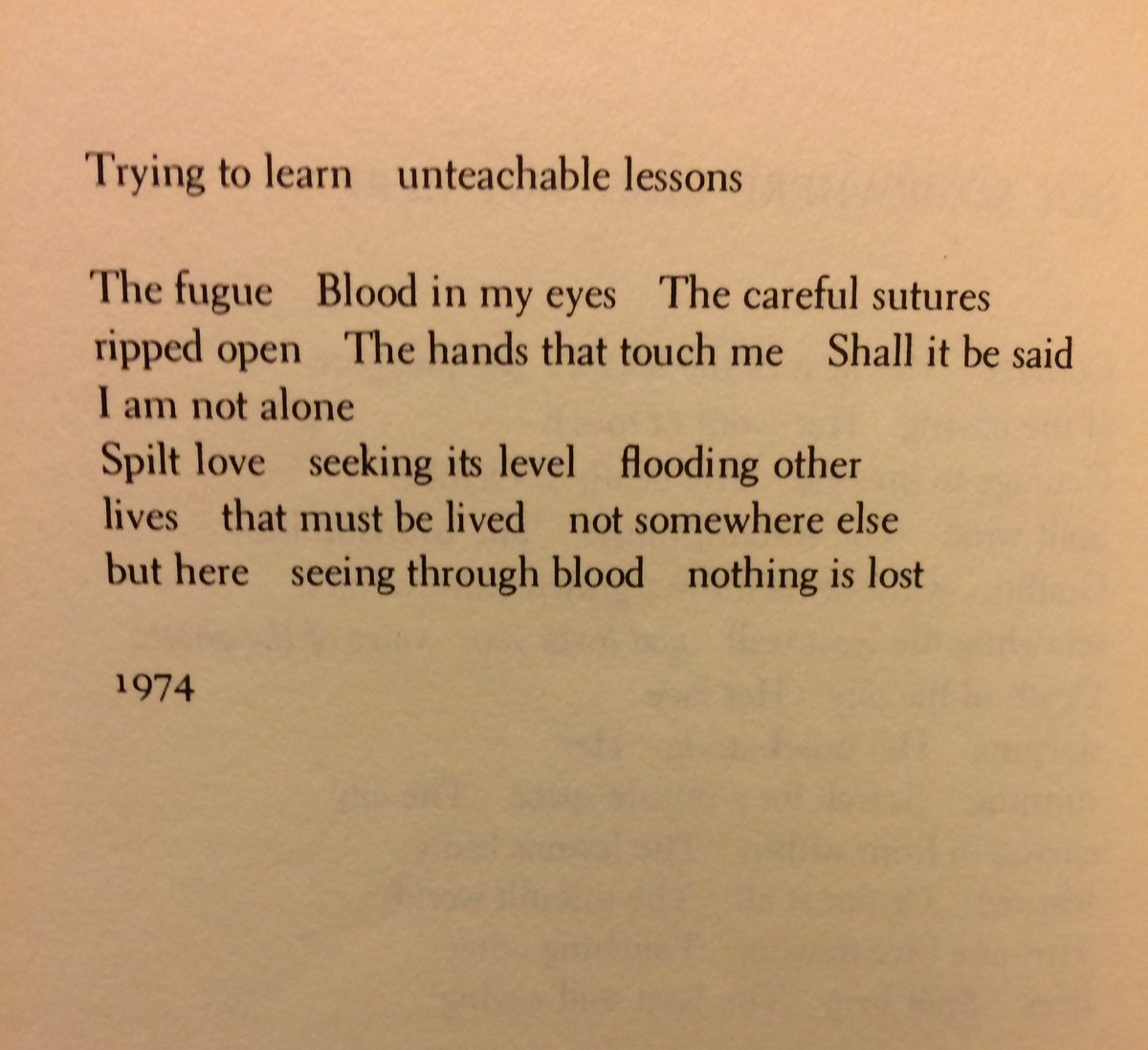 """Photograph from a 1974 poem by Adrienne Rich. The text reads: """"Trying to learn unteachable lessons. The fugue. Blood in my eyes. The careful sutures. Ripped open. The hands that touch me. Shall it be said. I am not alone. Spilt love. Seeking its level. Flooding other. Lives. That must be lived. Not somewhere else. But here. Seeing through blood. Nothing is lost."""